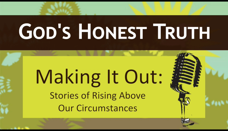 Making it Out: Stories of Rising Above Our Circumstances