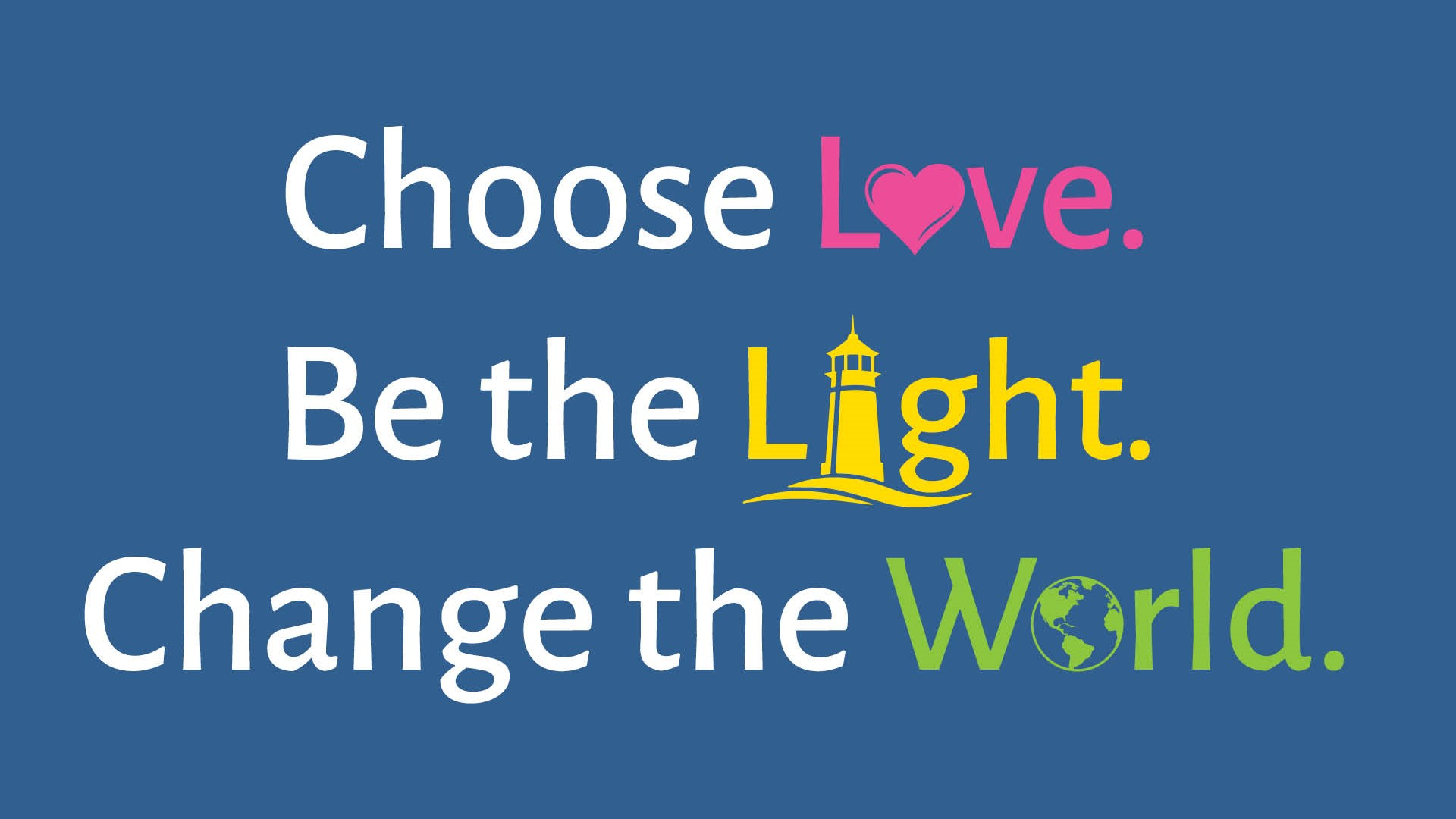Choose Love. Be the Light. Change the World